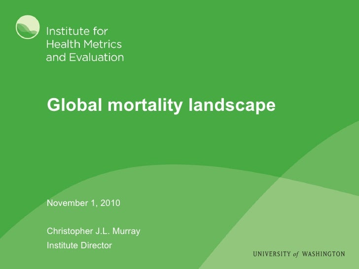 Global mortality landscape November 1, 2010 Christopher J.L. Murray Institute Director