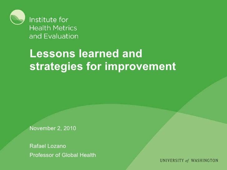 Lessons learned and  strategies for improvement November 2, 2010 Rafael Lozano Professor of Global Health