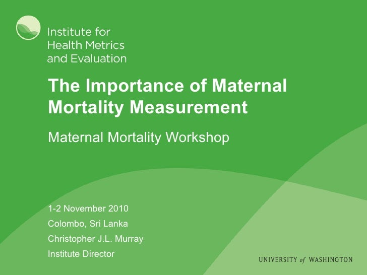 The Importance of Maternal Mortality Measurement 1-2 November 2010 Colombo, Sri Lanka Christopher J.L. Murray Institute Di...