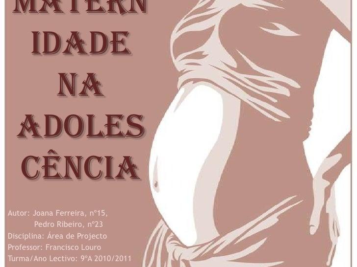 Matern  idade    na adoles cênciaAutor: Joana Ferreira, nº15,        Pedro Ribeiro, nº23Disciplina: Área de ProjectoProfes...