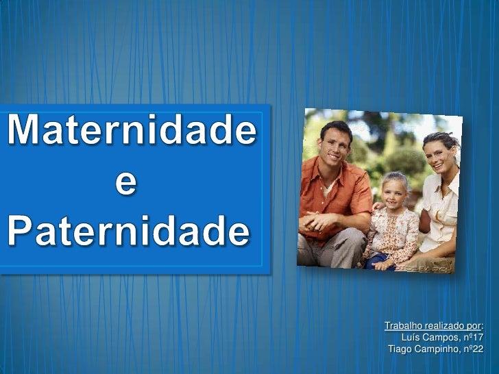 Maternidade          e Paternidade <br />Trabalho realizado por:<br />Luís Campos, nº17<br />Tiago Campinho, nº22<br />