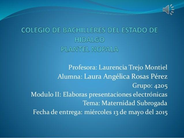 Profesora: Laurencia Trejo Montiel Alumna: Laura Angélica Rosas Pérez Grupo: 4205 Modulo II: Elaboras presentaciones elect...