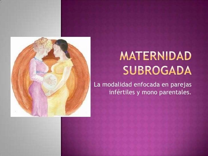 La modalidad enfocada en parejas    infértiles y mono parentales.