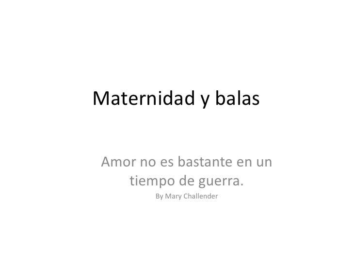 Maternidad y balas<br />Amor no esbastante en un tiempo de guerra. <br />By Mary Challender<br />