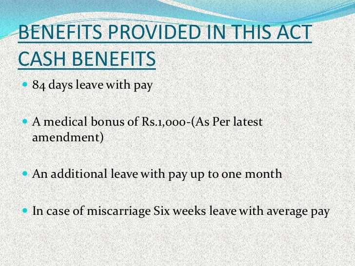 maternity benefits act 1961 Maternity leave is governed by maternity benefit act, 1961 as per provision of this act, maternity leave shall be 12 weeks of which not more than 6 weeks shall precede the date of her expected delivery.