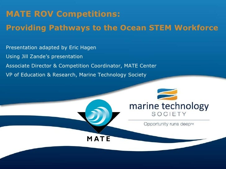 MATE ROV Competitions: Providing Pathways to the Ocean STEM Workforce Presentation adapted by Eric Hagen  Using Jill Zande...