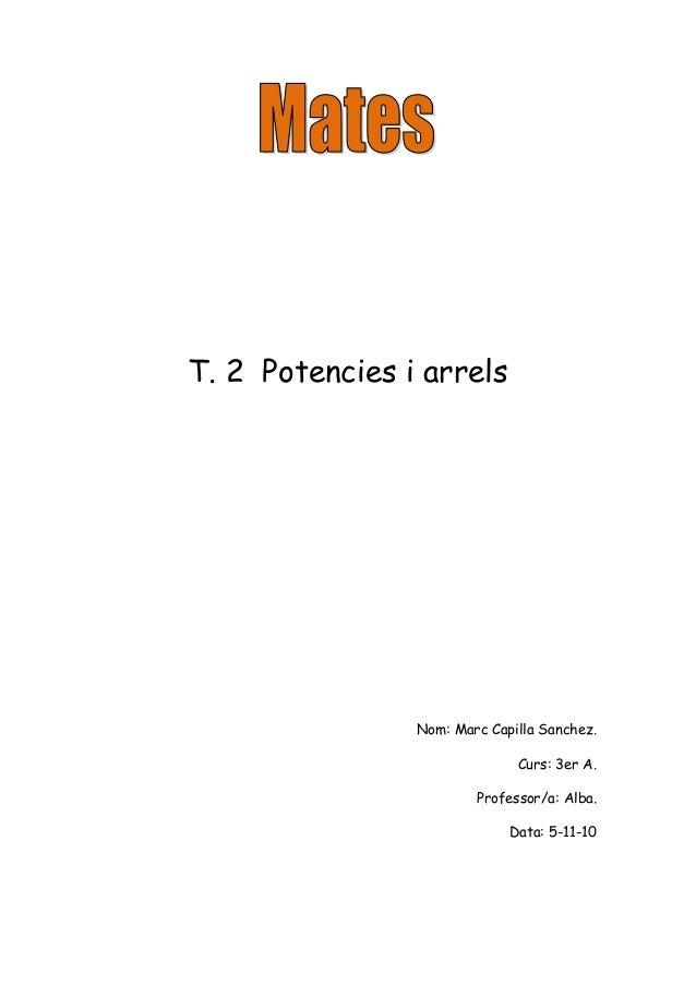 T. 2 Potencies i arrels Nom: Marc Capilla Sanchez. Curs: 3er A. Professor/a: Alba. Data: 5-11-10