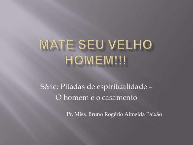 Série: Pitadas de espiritualidade –O homem e o casamentoPr. Miss. Bruno Rogério Almeida Paixão