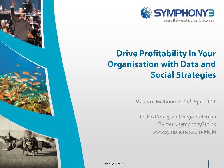 Drive Profitability In Your Organisation with Data and Social Strategies<br />Mates of Melbourne , 15th April 2011<br />Ph...