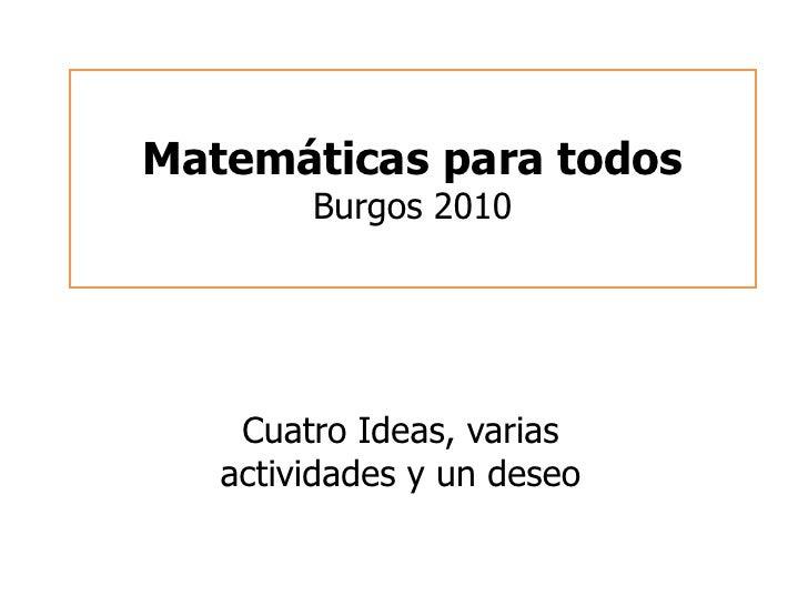 Matemáticas para todosBurgos 2010<br />Cuatro Ideas, varias actividades y un deseo<br />