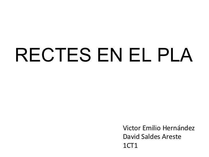 RECTES EN EL PLA Victor Emilio Hernández David Saldes Areste 1CT1