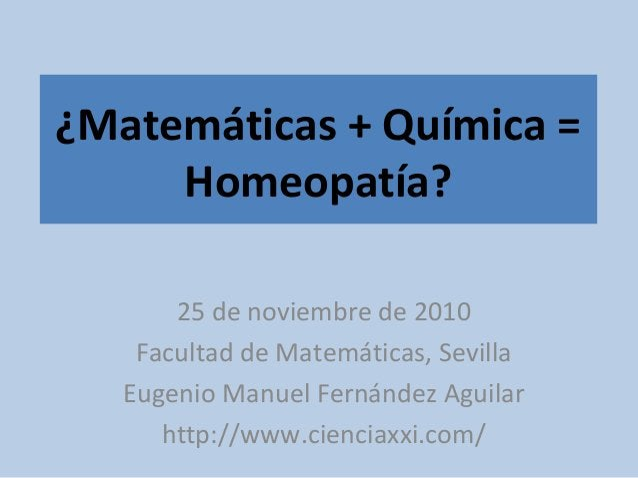 ¿Matemáticas + Química = Homeopatía? 25 de noviembre de 2010 Facultad de Matemáticas, Sevilla Eugenio Manuel Fernández Agu...