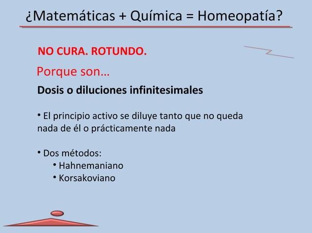 ¿Matemáticas + Química = Homeopatía? NO CURA. ROTUNDO. Dosis o diluciones infinitesimales • El principio activo se diluye ...