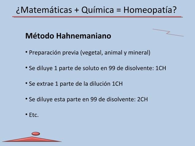 ¿Matemáticas + Química = Homeopatía? Método Hahnemaniano • Preparación previa (vegetal, animal y mineral) • Se diluye 1 pa...