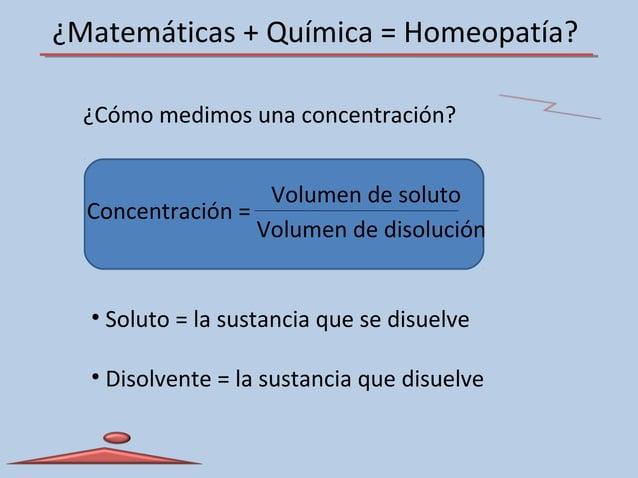 ¿Matemáticas + Química = Homeopatía? Concentración = Volumen de soluto Volumen de disolución • Soluto = la sustancia que s...