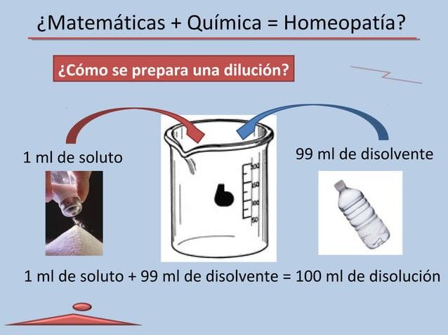 ¿Matemáticas + Química = Homeopatía? ¿Cómo se prepara una dilución? 1 ml de soluto 99 ml de disolvente 1 ml de soluto + 99...