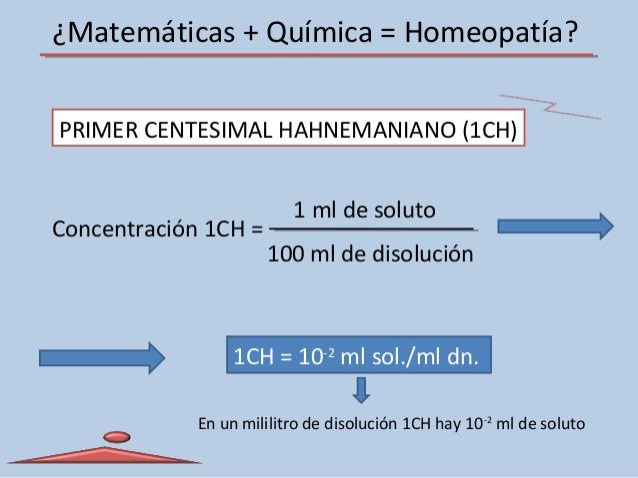 ¿Matemáticas + Química = Homeopatía? PRIMER CENTESIMAL HAHNEMANIANO (1CH) Concentración 1CH = 1 ml de soluto 100 ml de dis...