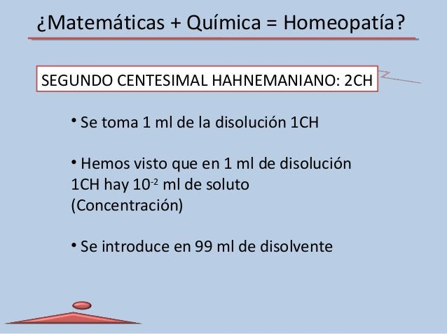 ¿Matemáticas + Química = Homeopatía? SEGUNDO CENTESIMAL HAHNEMANIANO: 2CH • Se toma 1 ml de la disolución 1CH • Hemos vist...