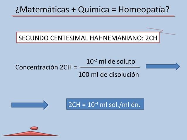 ¿Matemáticas + Química = Homeopatía? SEGUNDO CENTESIMAL HAHNEMANIANO: 2CH Concentración 2CH = 10-2 ml de soluto 100 ml de ...