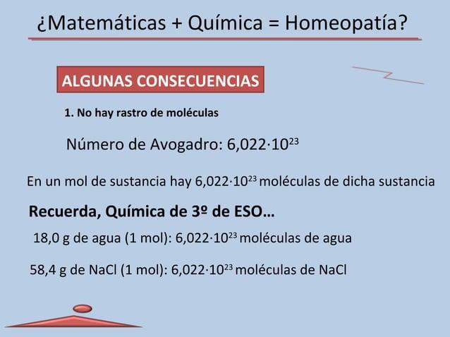 ¿Matemáticas + Química = Homeopatía? ALGUNAS CONSECUENCIAS 1. No hay rastro de moléculas Número de Avogadro: 6,022·1023 En...