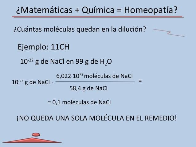 ¿Matemáticas + Química = Homeopatía? ¿Cuántas moléculas quedan en la dilución? 6,022·1023 moléculas de NaCl 58,4 g de NaCl...