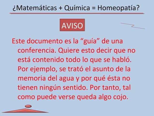 """¿Matemáticas + Química = Homeopatía? AVISO Este documento es la """"guía"""" de una conferencia. Quiere esto decir que no está c..."""