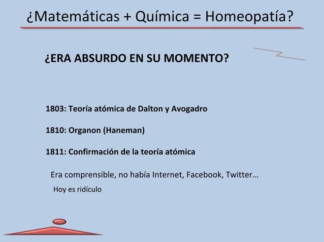 ¿Matemáticas + Química = Homeopatía? ¿ERA ABSURDO EN SU MOMENTO? 1803: Teoría atómica de Dalton y Avogadro 1810: Organon (...