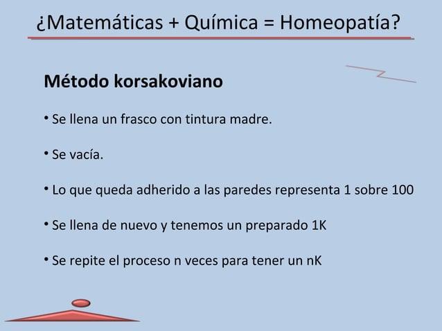 ¿Matemáticas + Química = Homeopatía? Método korsakoviano • Se llena un frasco con tintura madre. • Se vacía. • Lo que qued...
