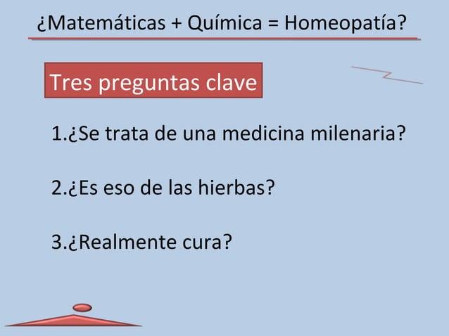 ¿Matemáticas + Química = Homeopatía? Tres preguntas clave 1.¿Se trata de una medicina milenaria? 2.¿Es eso de las hierbas?...