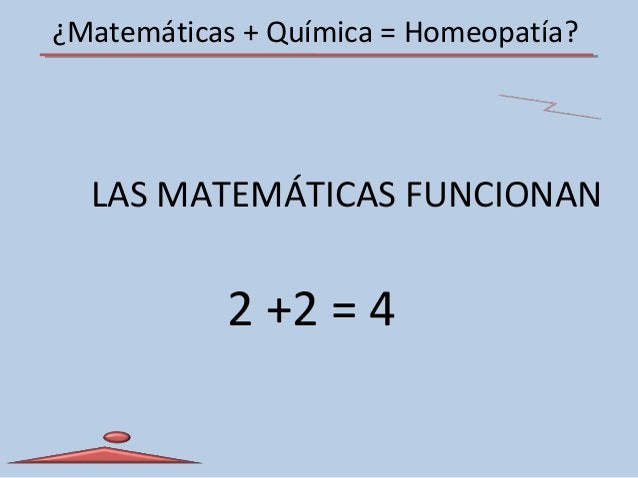 ¿Matemáticas + Química = Homeopatía? LAS MATEMÁTICAS FUNCIONAN 2 +2 = 4