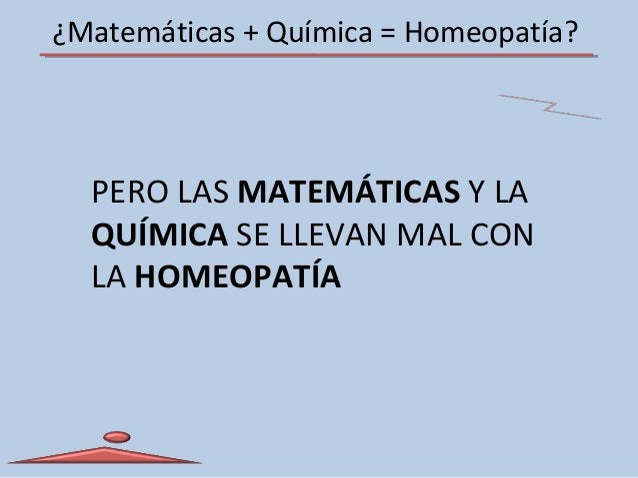 ¿Matemáticas + Química = Homeopatía? PERO LAS MATEMÁTICAS Y LA QUÍMICA SE LLEVAN MAL CON LA HOMEOPATÍA