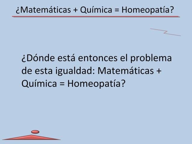 ¿Matemáticas + Química = Homeopatía? ¿Dónde está entonces el problema de esta igualdad: Matemáticas + Química = Homeopatía?