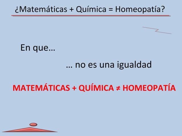 ¿Matemáticas + Química = Homeopatía? En que… MATEMÁTICAS + QUÍMICA ≠ HOMEOPATÍA … no es una igualdad