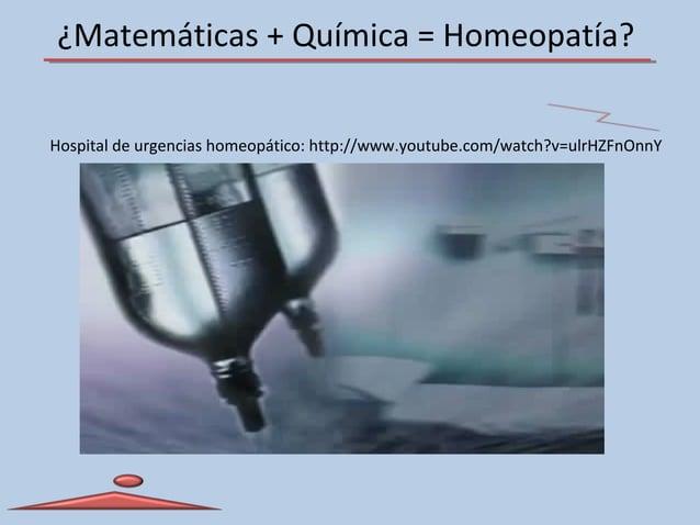 ¿Matemáticas + Química = Homeopatía? Hospital de urgencias homeopático: http://www.youtube.com/watch?v=ulrHZFnOnnY
