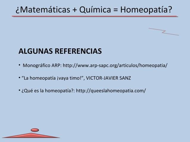 ¿Matemáticas + Química = Homeopatía? ALGUNAS REFERENCIAS • Monográfico ARP: http://www.arp-sapc.org/articulos/homeopatia/ ...