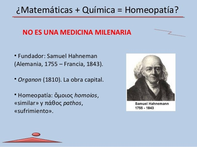¿Matemáticas + Química = Homeopatía? • Fundador: Samuel Hahneman (Alemania, 1755 – Francia, 1843). • Organon (1810). La ob...