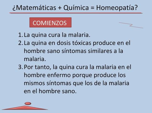 ¿Matemáticas + Química = Homeopatía? 1.La quina cura la malaria. 2.La quina en dosis tóxicas produce en el hombre sano sín...
