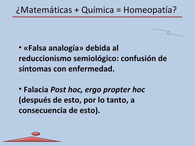 ¿Matemáticas + Química = Homeopatía? • «Falsa analogía» debida al reduccionismo semiológico: confusión de síntomas con enf...