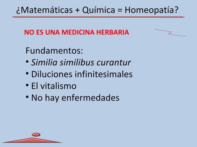 ¿Matemáticas + Química = Homeopatía? NO ES UNA MEDICINA HERBARIA Fundamentos: • Similia similibus curantur • Diluciones in...
