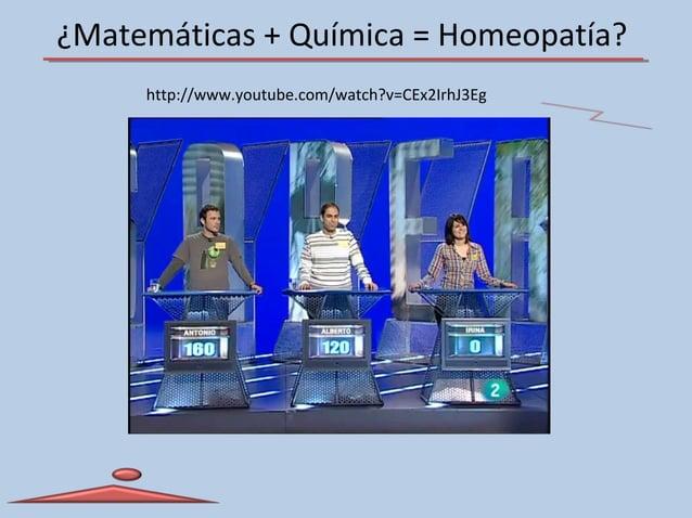 ¿Matemáticas + Química = Homeopatía? http://www.youtube.com/watch?v=CEx2IrhJ3Eg