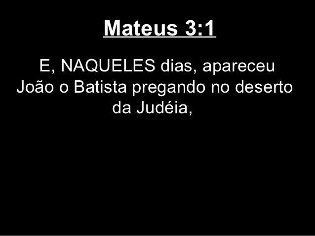 Mateus 3:1  E, NAQUELES dias, apareceuJoão o Batista pregando no deserto            da Judéia,