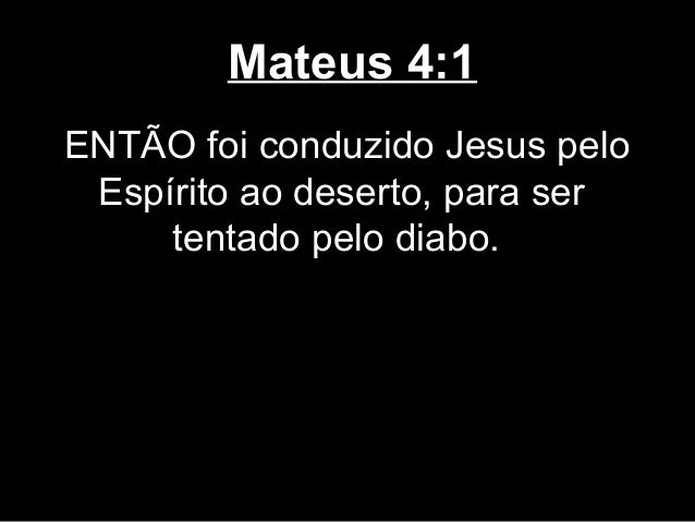 Mateus 4:1ENTÃO foi conduzido Jesus pelo Espírito ao deserto, para ser     tentado pelo diabo.