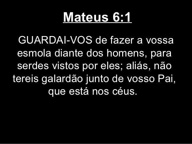 Mateus 6:1 GUARDAI-VOS de fazer a vossa esmola diante dos homens, para serdes vistos por eles; aliás, nãotereis galardão j...