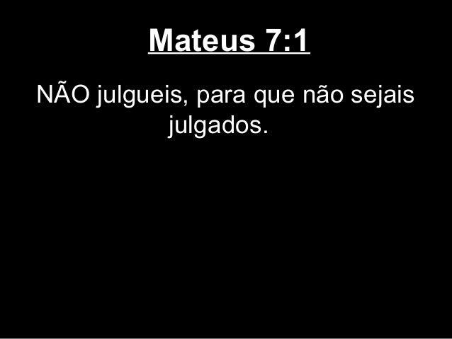 Mateus 7:1NÃO julgueis, para que não sejais           julgados.