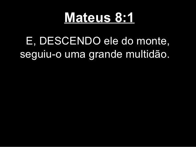 Mateus 8:1 E, DESCENDO ele do monte,seguiu-o uma grande multidão.