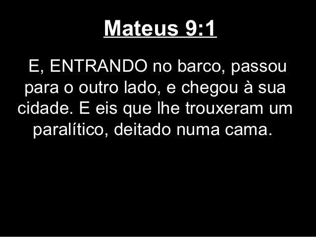 Mateus 9:1  E, ENTRANDO no barco, passou para o outro lado, e chegou à suacidade. E eis que lhe trouxeram um  paralítico, ...