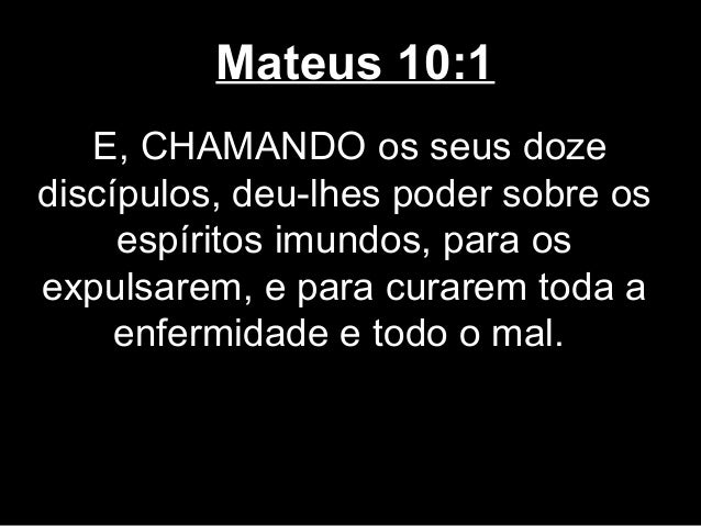Mateus 10:1   E, CHAMANDO os seus dozediscípulos, deu-lhes poder sobre os     espíritos imundos, para osexpulsarem, e para...