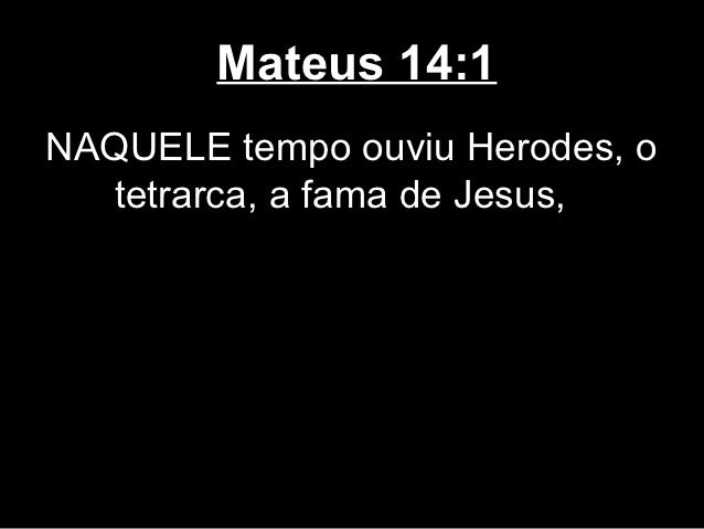 Mateus 14:1NAQUELE tempo ouviu Herodes, o  tetrarca, a fama de Jesus,