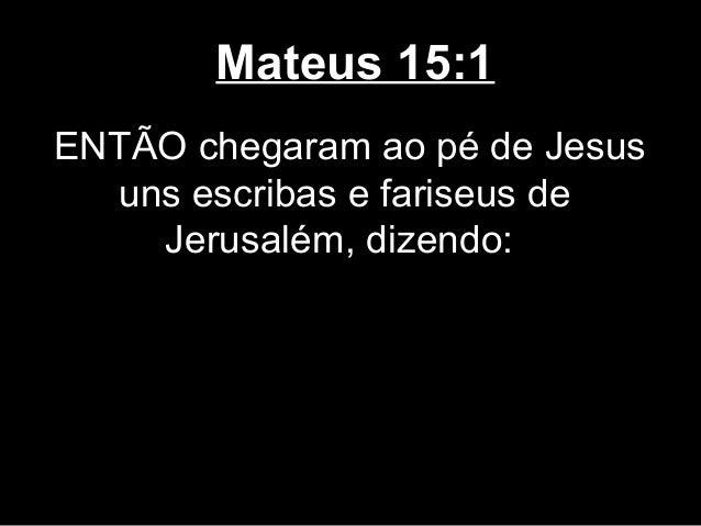 Mateus 15:1ENTÃO chegaram ao pé de Jesus  uns escribas e fariseus de    Jerusalém, dizendo: