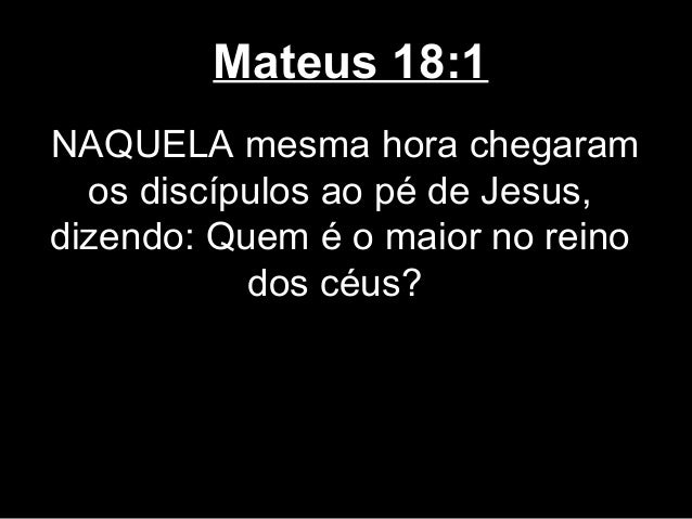 Mateus 18:1NAQUELA mesma hora chegaram  os discípulos ao pé de Jesus,dizendo: Quem é o maior no reino           dos céus?